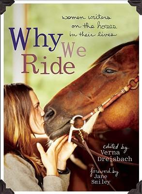 Why We Ride : Women Writers on the Horses in Their Lives