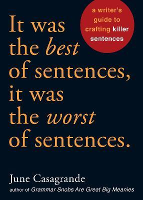 It Was the Best of Sentences, it Was the Worst of Sentences  A Writer's Guide to Crafting Killer Sentences