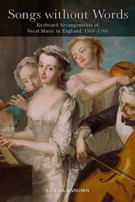 Songs without Words  Keyboard Arrangements of Vocal Music in England, 1560-1760