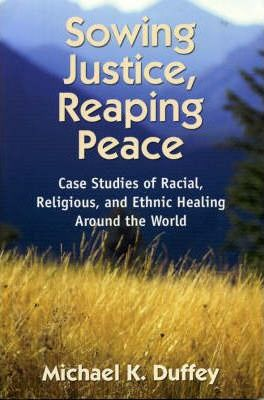 Sowing Justice, Reaping Peace  Case Studies of Racial, Religious, and Ethnic Healing Around the World