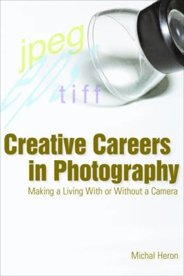 Creative Careers in Photography: Making a Living with or Without a Camera