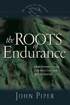 The Roots of Endurance : Invincible Perseverance in the Lives of John Newton, Charles Simeon, and William Wilberforce
