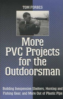PVC Projects For the Outdoorsman Building Shelters Camping Gear Weapons /& More