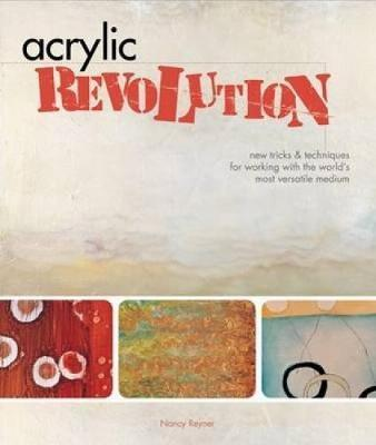 Acrylic Revolution: New Tricks and Techniques for Working with the World's Most Versatile Medium