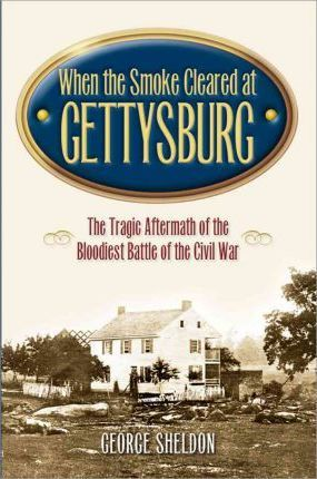 When the Smoke Cleared at Gettysburg  The Tragic Aftermath of the Bloodiest Battle of the Civil War