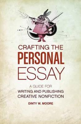 Crafting the Personal Essay : A Guide for Writing and Publishing Creative Non-Fiction