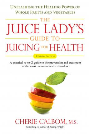 Juice Lady's Guide to Juicing for Health : Unleashing the Healing Power of Whole Fruits and Vegetables