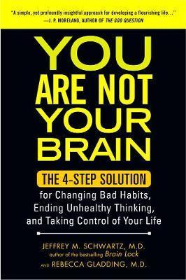 You Are Not Your Brain : The 4-Step Solution for Changing Bad Habits, Ending Unhealthy Thinking, and Taking Control of Your Life
