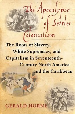 The Apocalypse of Settler Colonialism  The Roots of Slavery, White Supremacy, and Capitalism in 17th Century North America and the Caribbean