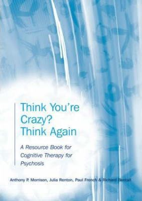 Think You're Crazy? Think Again : A Resource Book for Cognitive Therapy for Psychosis