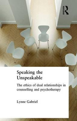 Speaking the Unspeakable: The Ethics of Dual Relationships in Counselling and Psychotherapy