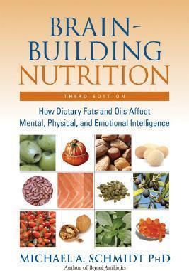 Brain Building Nutrition : How Dietary Fats and Oils Affect Mental, Physical, and Emotional Intelligence