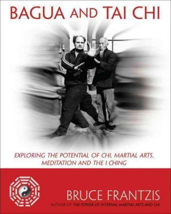 Bagua and Tai Chi : Exploring the Potential of Chi, Martial Arts, Meditation, and the I Ching