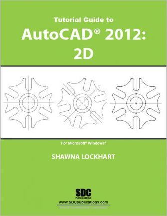 Tutorial Guide to AutoCAD 2012: 2D