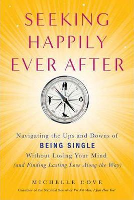 Seeking Happily Ever After: Navigating the Ups and Downs of Being Single without Losing Your Mind (and Possibly Finding Mr. Right Along the Way)