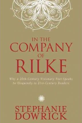 In the Company of Rilke  Why a 20th-Century Visionary Poet Speaks So Eloquently to 21st-Century Readers
