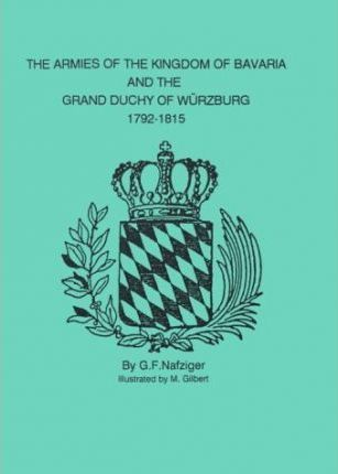 The Armies of the Kingdom of Bavaria and the Grand Duchy of Wurzburg, 1792-1815