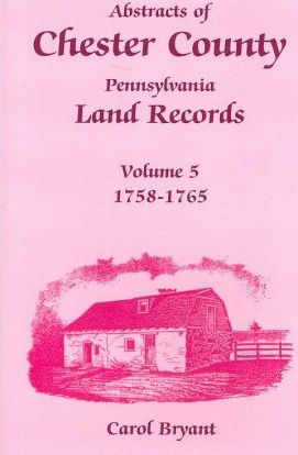 Abstracts of Chester County, Pennsylvania Land Records, Volume 5