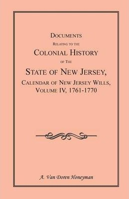 Documents Relating to the Colonial History of the State of New Jersey, Calendar of New Jersey Wills, Volume 4