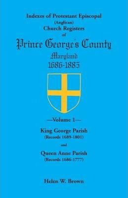 Indexes of Protestant Episcopal (Anglican) Church Registers of Prince George's County, 1686-1885. Volume 1