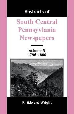 Abstracts of South Central Pennsylvania Newspapers, Volume 3, 1796-1800