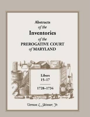 Abstracts of the Inventories of the Prerogative Court of Maryland, Libers 15-17, 1728-1734