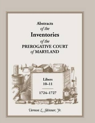 Abstracts of the Inventories of the Prerogative Court of Maryland, Libers 10-11, 1724-1727