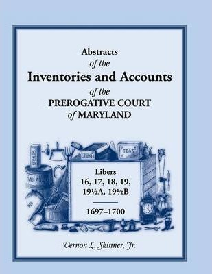 Abstracts of the Inventories and Accounts of the Prerogative Court of Maryland, 1697-1700 Libers 16, 17, 18, 19, 191/2a, 191/2b