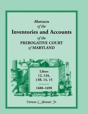 Abstracts of the Inventories and Accounts of the Prerogative Court of Maryland, Libers 12, 13a, 13b, 14, 15, 1688-1698