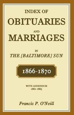 Index of Obituaries and Marriages in the [Baltimore] Sun, 1866-1870, with Addendum, 1861-1865
