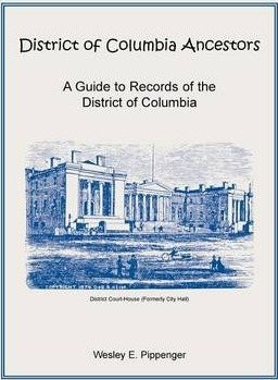 District of Columbia Ancestors, a Guide to Records of the District of Columbia