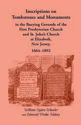 Inscriptions on Tombstones and Monuments in the Burying Grounds of the First Presbyterian Church and St. John's Church at Elizabeth, New Jersey, 1664-