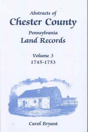 Abstracts of Chester County, Pennsylvania, Land Records, Volume 3