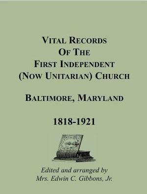 Vital Records of the First Independent (Now Unitarian) Church, Baltimore, Maryland 1818-1921