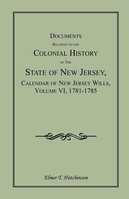 Documents Relating to the Colonial History of the State of New Jersey, Calendar of New Jersey Wills, Volume VI