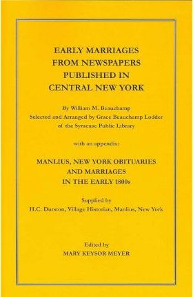Early Marriages from Newspapers Published in Central New York. by William M. Beauchamp, Selected and Arranged by Grace Beauchamp Lodder of the Syracuse Public Library with an Appendix
