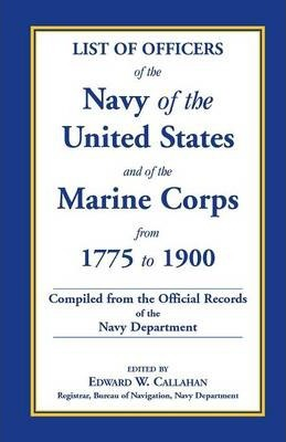 List of Officers of the Navy of the United States and of the Marine Corps from 1775-1900. Comprising a Complete Register of All Present and Former Com
