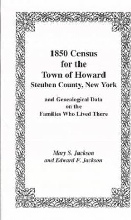 1850 Census for the Town of Howard, Steuben County, New York and Genealogical Data on the Families Who Lived There