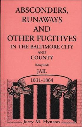 Absconders, Runaways, and Other Fugitives in the Baltimore City and County (Maryland) Jail, 1831-1864