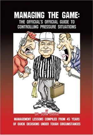 Managing the Game The Official's Official Guide to Controlling Pressure Situations  Over 1600 Quotations about Managing Conflict