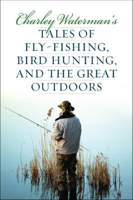 Charley Waterman's Tales of Fly-Fishing, Wingshooting, and the Great Outdoors