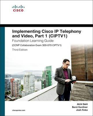 Implementing Cisco IP Telephony and Video, Part 1 (CIPTV1) Foundation Learning Guide (CCNP Collaboration Exam 300-070 CIPTV1) Cover Image