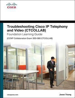 Troubleshooting Cisco IP Telephony and Video (CTCOLLAB) Foundation Learning Guide (CCNP Collaboration Exam 300-080 CTCOLLAB) Cover Image