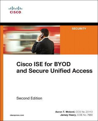Cisco ISE for BYOD and Secure Unified Access : Aaron Woland