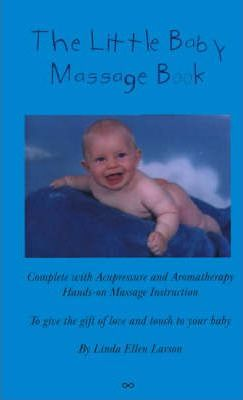 The Little Baby Massage Book : Complete with Acupressure and Aromatherapy Hands-on Massage Instruction to Give the Gift of Love and Touch to Your Bab – Linda Ellen Larson
