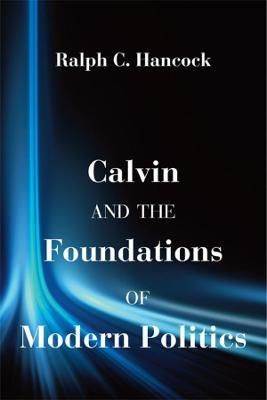 Calvin and the Foundations of Modern Politics