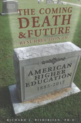 The Coming Death and Future Resurrection of American Higher Education: 1885-2017