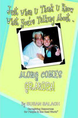Just When U Think U Know What You're Talking about . . . Along Comes Grandpa! Caregiving Resources for People in the Real World