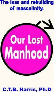 Our Lost Manhood - The Loss and Rebuilding of Masculinity in America