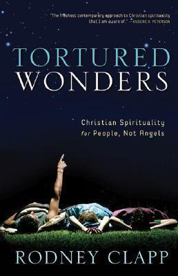 Tortured Wonders  Christian Spirituality for People, Not Angels